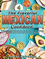 The Flavorful Mexican Cookbook: Original Tasty Recipes to Give You the Flavor from Mexico and Keep the Mexican Flavor in Your Kitchen