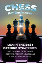 Chess For Beginners: Learn The Best Opening Strategies And Endgame Tactics While Boosting Problem-Solving And Critical Thi...