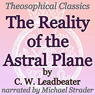 The Reality of the Astral Plane     Theosophical Classics              By:                                                                                                                                 C. W. Leadbeater                               Narrated by:                                                                                                                                 Michael Strader                      Length: 1 hr     12 ratings     Overall 4.2