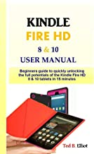 KINDLE FIRE HD 8 & 10 USER MANUAL: Beginners guide to quickly unlocking the full potentials of the Kindle Fire HD 8 & 10 tablets in 15 minutes