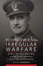 Rediscovering Irregular Warfare: Colin Gubbins and the Origins of Britain's Special Operations Executive (Campaigns and Commanders Series)