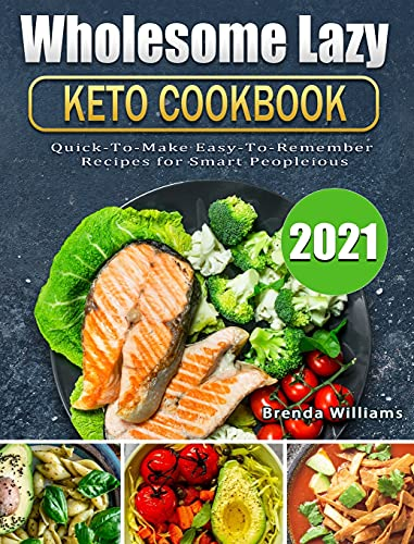 Wholesome Lazy Keto Cookbook 2021: Quick-To-Make Easy-To-Remember Recipes for Smart People