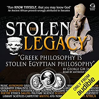 The Stolen Legacy     Greek Philosophy Is Stolen Egyptian Philosophy               By:                                                                                                                                 George G. M. James                               Narrated by:                                                                                                                                 Anthony Stewart                      Length: 4 hrs and 57 mins     383 ratings     Overall 4.5