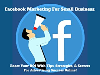 Facebook Marketing For Small Business:Boost Your ROI With Tips, Strategies, Secrets For Advertising Success Online!