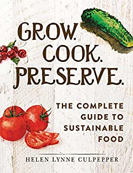 Grow. Cook. Preserve.: The Complete Guide to Sustainable Food by [Helen Lynne Culpepper]