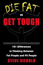 Die Fat or Get Tough: 101 Differences in Thinking Between Fit People and Fat People