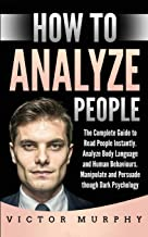 How to Analyze People: The Complete Guide to Read People Instantly, Analyze Body Language and Human Behaviours. Manipulate and Persuade though Dark Psychology