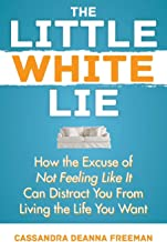 The Little White Lie: How the Excuse of Not Feeling Like It Can Distract You from Living the Life You Crave