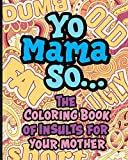 Yo Mama So... The Coloring Book Of Insults For Your Mother.: Oh, Snap! Packed with offensive, disrespectful and hilarious illustrated jokes like, Yo Momma so fat, stupid, old, poor, short and more!