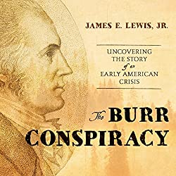 The Burr Conspiracy: Uncovering the Story of an Early American Crisis