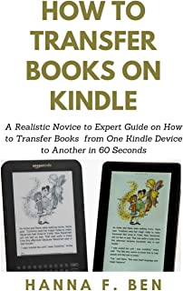 How to Transfer Books on Kindle: A Realistic Novice to Expert Guide on How to Transfer Books from One Kindle Device to Ano...