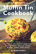 The Original Muffin Tin Cookbook: 200 Fast, Delicious Mini-Pies, Pasta Cups, Gourmet Pockets, Veggie Cakes, and More