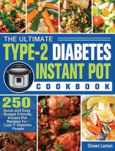 The Ultimate Type-2 Diabetes Instant Pot Cookbook: 250 Quick and Easy Budget Friendly Instant Pot Recipes for Type-2 Diabetes People