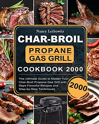Char-Broil Propane Gas Grill Cookbook 2000: The Ultimate Guide to Master Your Char-Broil Propane Gas Grill with 2000 Days Flavorful Recipes and Step-by-Step Techniques