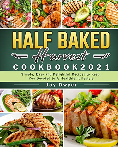 Half Baked Harvest Cookbook 2021: Simple, Easy and Delightful Recipes to Keep You Devoted to A Healthier Lifestyle