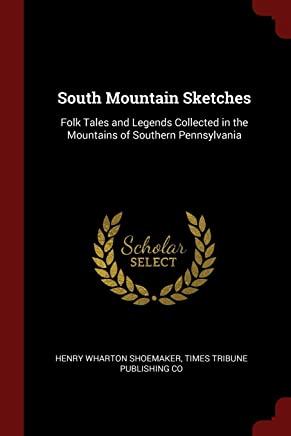 South Mountain Sketches: Folk Tales and Legends Collected in the Mountains of Southern Pennsylvania