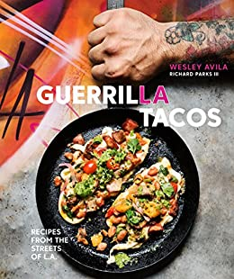 Guerrilla Tacos: Recipes from the Streets of L.A. [A Cookbook] by [Wesley Avila, Richard Parks]