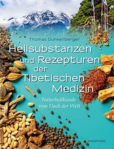 Heilsubstanzen und Rezepturen der Tibetischen Medizin: Naturheilkunde vom Dach der Welt
