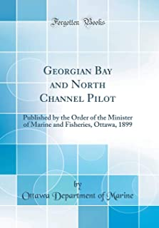 Georgian Bay and North Channel Pilot: Published by the Order of the Minister of Marine and Fisheries, Ottawa, 1899 (Classi...