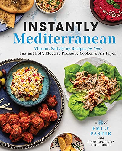 Instantly Mediterranean: Vibrant, Satisfying Recipes for Your Instant Pot, Electric Pressure Cooker, and Air Fryer