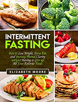 Intermittent Fasting: How to Lose Weight, Burn Fat, and Increase Mental Clarity without Having to Give up All Your Favorite Foods by [Elizabeth Moore]