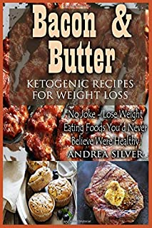 Bacon and Butter Ketogenic Recipes for Weight Loss: No Joke – Lose Weight Eating Foods You'd Never Believe Were Healthy (Andrea Silver Ketogenic Cookbooks) (Volume 1)