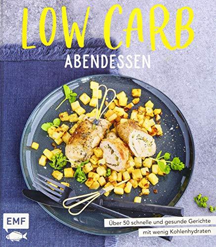 Low Carb Abendessen: Über 50 schnelle und gesunde Gerichte mit wenig Kohlenhydraten
