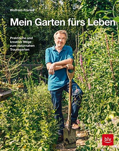 Mein Garten fürs Leben: Praktische und kreative Wege zum naturnahen Traumgarten