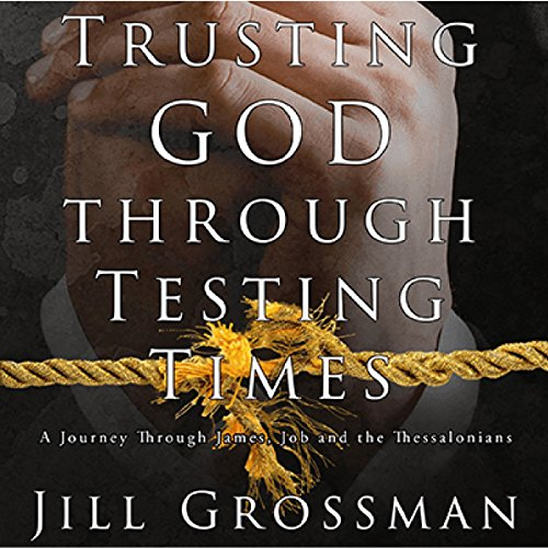 Trusting God Through Testing Times: A Journey Through James, Job and the Thessalonians audiobook cover art