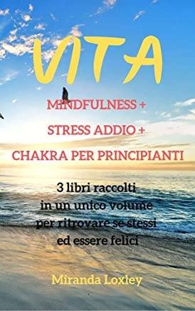 VITA: MINDFULNESS +  STRESS ADDIO +  CHAKRA PER PRINCIPIANTI - 3 libri raccolti  in un unico volume  per ritrovare se stessi  ed essere felici