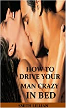HOW TO DRIVE YOUR MAN CRAZY IN BED: The Comprehensible Step By Step Guide On How to Tease, Ride And Please Your Man in Bed...