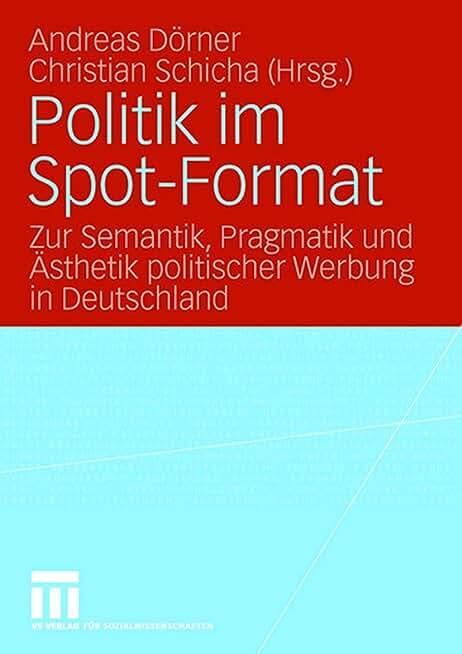 Politik Im Spot-format: Zur Semantik, Pragmatik Und Ästhetik Politischer Werbung in Deutschland