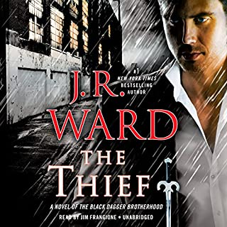The Thief     A Novel of the Black Dagger Brotherhood              Written by:                                                                                                                                 J. R. Ward                               Narrated by:                                                                                                                                 Jim Frangione                      Length: 14 hrs and 25 mins     34 ratings     Overall 4.5