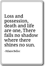 Loss and possession, death and life are one,... - Hilaire Belloc - quotes fridge magnet, White