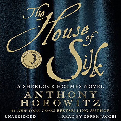 The House of Silk     A Sherlock Holmes Novel              Written by:                                                                                                                                 Anthony Horowitz                               Narrated by:                                                                                                                                 Derek Jacobi                      Length: 10 hrs and 24 mins     14 ratings     Overall 4.7