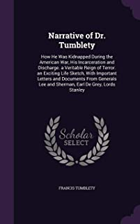 Narrative of Dr. Tumblety: How He Was Kidnapped During the American War, His Incarceration and Discharge. a Veritable Reign of Terror. an Exciting ... Lee and Sherman, Earl de Grey, Lords Stanley