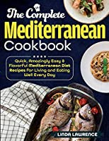 The Complete Mediterranean Cookbook: Quick, Amazingly Easy & Flavorful Mediterranean Diet Recipes for Living and Eating Well Every Day
