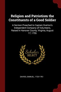 Religion and Patriotism the Constituents of a Good Soldier: A Sermon Preached to Captain Overton's Independent Company of ...