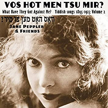 Vos hot men tsu mir? What Have They Got Against Me? Yiddish songs 1895-1922 Volume 2