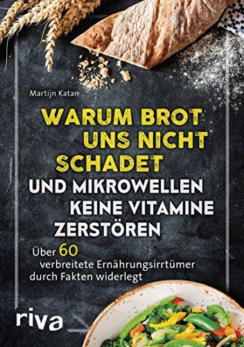 Warum Brot uns nicht schadet und Mikrowellen keine Vitamine zerstören: Über 60 verbreitete Ernährungsirrtümer durch Fakten widerlegt