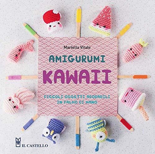 Amigurumi kawaii. Piccoli oggetti adorabili in palmo di mano. Ediz. illustrata (Cucito, ricamo, tessitura)
