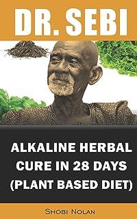 Dr. Sebi Alkaline Herbal Cure In 28 Days (PLANT BASED DIET): Reverse Disease & Heal The Electric Body & Mind (Dr. Sebi Cle...