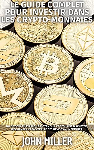 Couverture du livre LE GUIDE COMPLET POUR INVESTIR DANS LES CRYPTO-MONNAIES: Du Bitcoin au Ripple, le moyen sûr et sécurisé d'acheter, d'échanger et d'extraire des devises numériques.