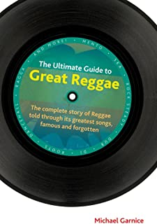 The Ultimate Guide to Great Reggae: The Complete Story of Reggae Told Through Its Greatest Songs, Famous and Forgotten (Popular Music History)