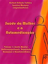 Saúde da Mulher e a Automedicação: Volume 1: Saúde Mental, Anticoncepcionais, Reposição Hormonal e Hipotireoidismo