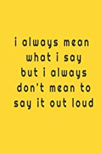 I always mean what i say but i always don't mean to say it out loud: Lined notebook