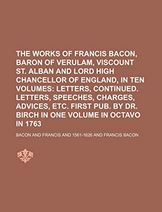 The Works of Francis Bacon, Baron of Verulam, Viscount St. Alban and Lord High Chancellor of England, in Ten Volumes (Volume 6); Letters, Continued. Letters, Speeches, Charges, Advices, Etc. First Pub. by Dr. Birch in One Volume in Octavo in 1763