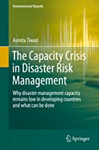 The Capacity Crisis in Disaster Risk Management: Why disaster management capacity remains low in developing countries and what can be done (Environmental Hazards)