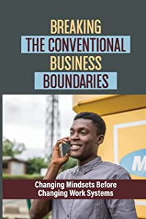 Breaking The Conventional Business Boundaries: Changing Mindsets Before Changing Work Systems: Motivate You To Be Your Bes...