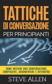 Tattiche di conversazione per principianti per compiacere, discutere e difendersi: Come iniziare una conversazione, compia...